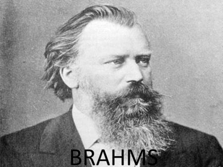 BRAHMS. Johannes Brahms 7 May 1833 – 3 April 1897 Was a German composer and pianist, and one of the leading musicians of the Romantic period. The Three.