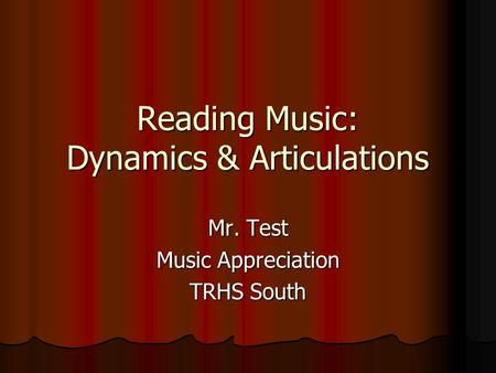Reading Music: Dynamics & Articulations Mr. Test Music Appreciation TRHS South.