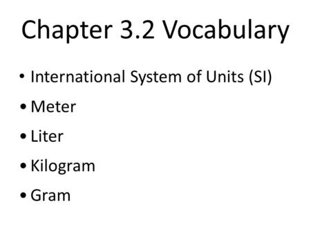 Chapter 3.2 Vocabulary International System of Units (SI) Meter Liter Kilogram Gram.