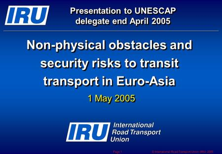 © International Road Transport Union (IRU) 2005 Page 1 Non-physical obstacles and security risks to transit transport in Euro-Asia Presentation to UNESCAP.