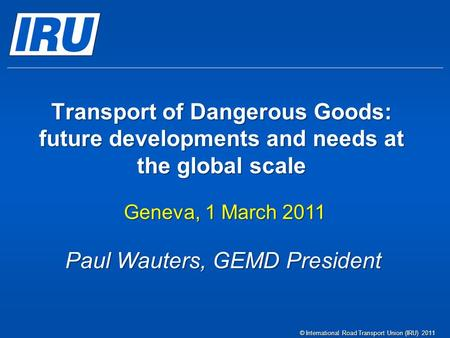 Transport of Dangerous Goods: future developments and needs at the global scale Geneva, 1 March 2011 © International Road Transport Union (IRU) 2011 Paul.