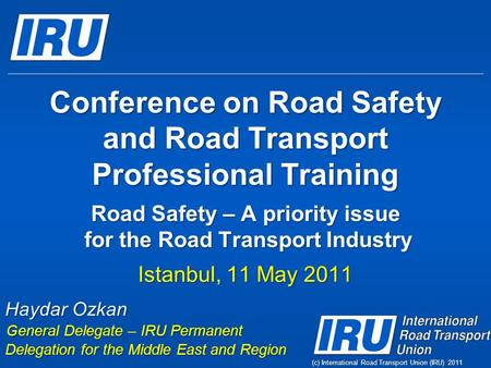 (c) International Road Transport Union (IRU) 2011 Conference on Road Safety and Road Transport Professional Training Road Safety – A priority issue for.