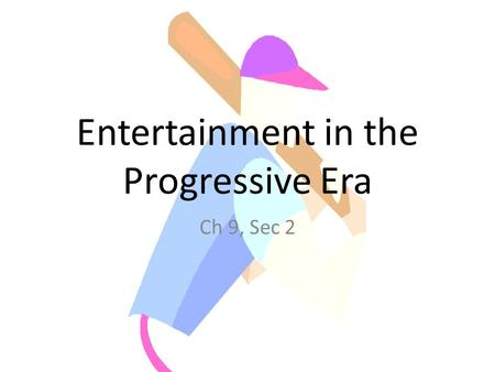 Entertainment in the Progressive Era Ch 9, Sec 2.