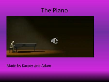 The Piano Made by Kacper and Adam While the old man came into the dark room to play on his grand piano, he slowly approached it.