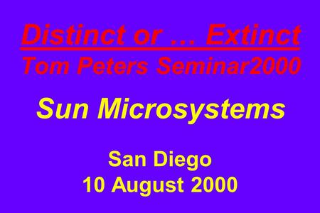 Distinct or … Extinct Tom Peters Seminar2000 Sun Microsystems San Diego 10 August 2000.