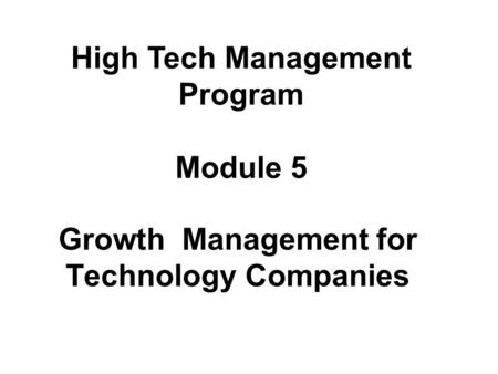 Growth Management for Technology Companies High Tech Management Program Module 5.