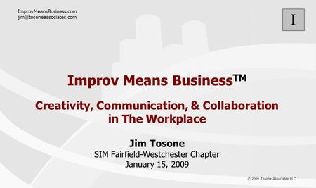 I © 2009 Tosone Associates LLC Improv Means Business TM Creativity, Communication, & Collaboration in The Workplace Jim Tosone SIM Fairfield-Westchester.