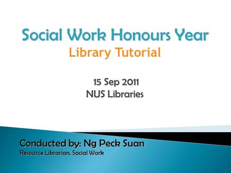 Social Work Honours Year Library Tutorial 15 Sep 2011 15 Sep 2011 NUS Libraries Conducted by: Ng Peck Suan Resource Librarian, Social Work Resource Librarian,