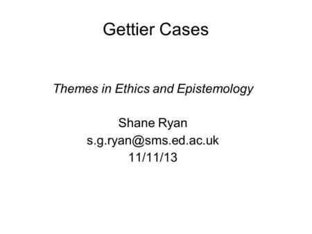 Gettier Cases Themes in Ethics and Epistemology Shane Ryan 11/11/13.