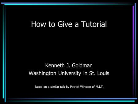 How to Give a Tutorial Kenneth J. Goldman Washington University in St. Louis Based on a similar talk by Patrick Winston of M.I.T.