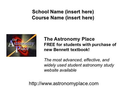 School Name (insert here) Course Name (insert here)  The Astronomy Place FREE for students with purchase of new Bennett textbook!