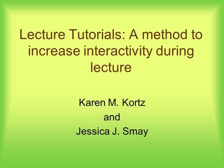 Lecture Tutorials: A method to increase interactivity during lecture Karen M. Kortz and Jessica J. Smay.
