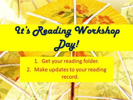 It's Reading Workshop Day! 1.Get your reading folder. 2.Make updates to your reading record.