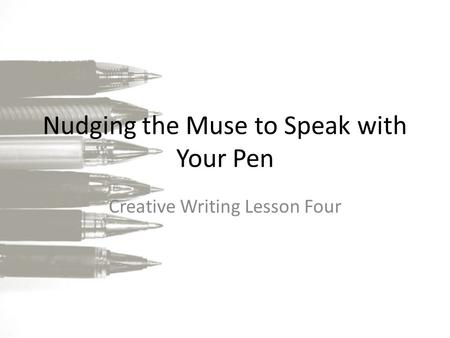 Nudging the Muse to Speak with Your Pen Creative Writing Lesson Four.