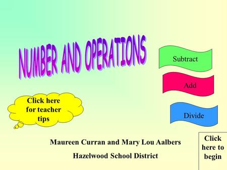 Maureen Curran and Mary Lou Aalbers Hazelwood School District Click here for teacher tips Click here to begin AddSubtractDivide.