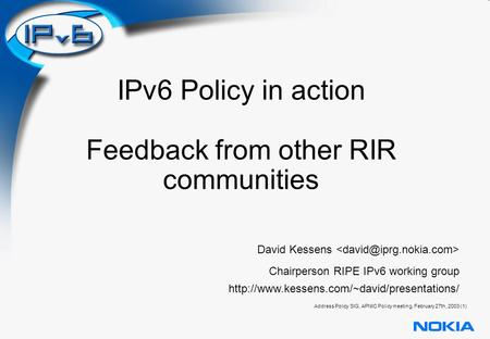Address Policy SIG, APNIC Policy meeting, February 27th, 2003 (1) IPv6 Policy in action Feedback from other RIR communities David Kessens Chairperson RIPE.