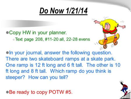 Do Now 1/21/14 Copy HW in your planner.  Text page 208, #11-20 all, 22-28 evens In your journal, answer the following question. There are two skateboard.