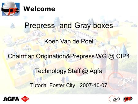 Welcome Koen Van de Poel Chairman Origination&Prepress CIP4 Technology Agfa Tutorial Foster City 2007-10-07 Prepress and Gray boxes.