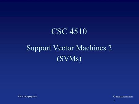 1 CSC 4510, Spring 2012. © Paula Matuszek 2012. CSC 4510 Support Vector Machines 2 (SVMs)