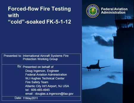 "Presented to: By: Date: Federal Aviation Administration Forced-flow Fire Testing with ""cold""-soaked FK-5-1-12 International Aircraft Systems Fire Protection."