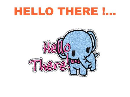 HELLO THERE !.... It's great to see you ! And by the way, did you know about the previous expression ?