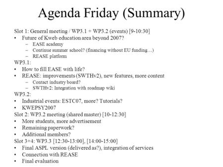 Agenda Friday (Summary) Slot 1: General meeting / WP3.1 + WP3.2 (events) [9-10:30] Future of Kweb education area beyond 2007? –EASE academy –Continue summer.