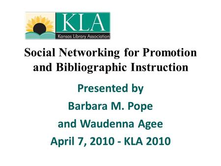 Social Networking for Promotion and Bibliographic Instruction Presented by Barbara M. Pope and Waudenna Agee April 7, 2010 - KLA 2010.