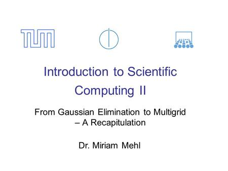 Introduction to Scientific Computing II From Gaussian Elimination to Multigrid – A Recapitulation Dr. Miriam Mehl.
