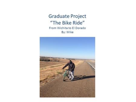 "Graduate Project ""The Bike Ride"" From Wichita to El Dorado By: Mike."