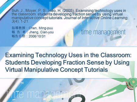 Examining Technology Uses in the Classroom: Students Developing Fraction Sense by Using Virtual Manipulative Concept Tutorials Suh, J., Moyer, P. S., Heo,