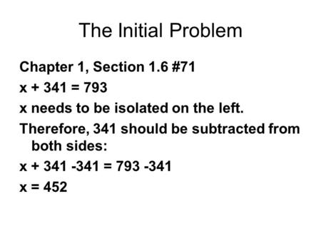 The Initial Problem Chapter 1, Section 1.6 #71 x + 341 = 793 x needs to be isolated on the left. Therefore, 341 should be subtracted from both sides: x.