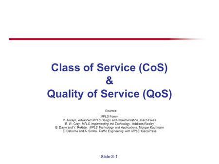 Slide 3-1 Class of Service (CoS) & Quality of Service (QoS) Sources: MPLS Forum V. Alwayn, Advanced MPLS Design and Implementation, Cisco Press E. W.
