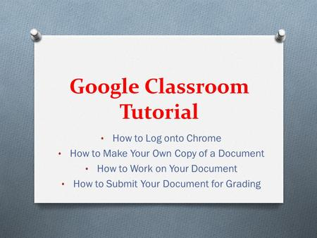Google Classroom Tutorial How to Log onto Chrome How to Make Your Own Copy of a Document How to Work on Your Document How to Submit Your Document for Grading.