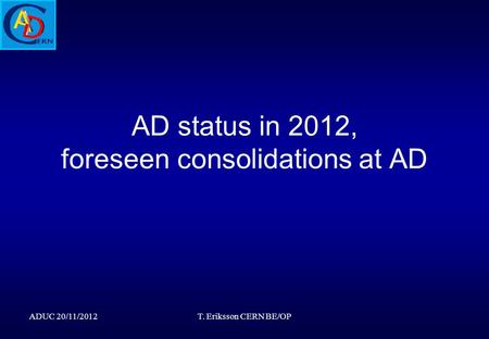 AD status in 2012, foreseen consolidations at AD ADUC 20/11/2012T. Eriksson CERN BE/OP.