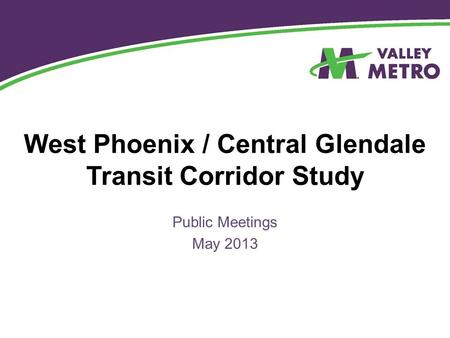 West Phoenix / Central Glendale Transit Corridor Study Public Meetings May 2013.
