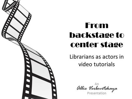 From backstage to center stage Librarians as actors in video tutorials An Allie Verbovetskaya Presentation.