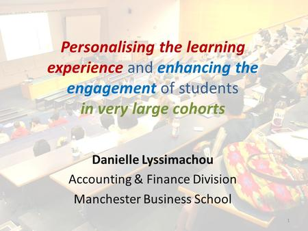 Personalising the learning experience and enhancing the engagement of students in very large cohorts Danielle Lyssimachou Accounting & Finance Division.