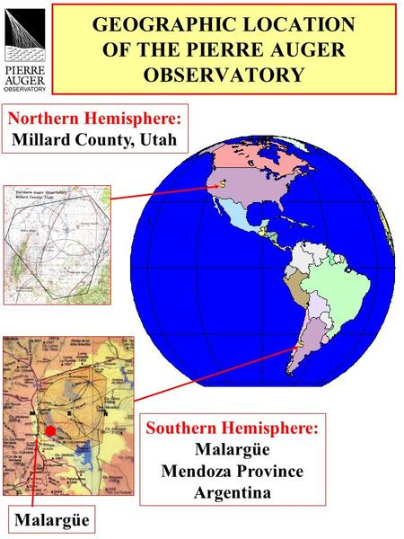 GEOGRAPHIC LOCATION OF THE PIERRE AUGER OBSERVATORY Northern Hemisphere: Millard County, Utah Southern Hemisphere: Malargüe Mendoza Province Argentina.