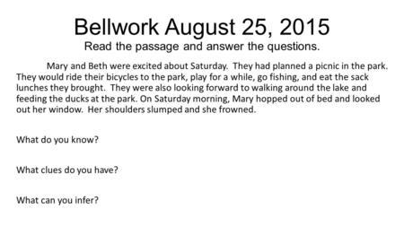 Bellwork August 25, 2015 Read the passage and answer the questions. Mary and Beth were excited about Saturday. They had planned a picnic in the park. They.