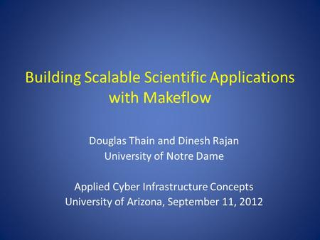 Building Scalable Scientific Applications with Makeflow Douglas Thain and Dinesh Rajan University of Notre Dame Applied Cyber Infrastructure Concepts University.