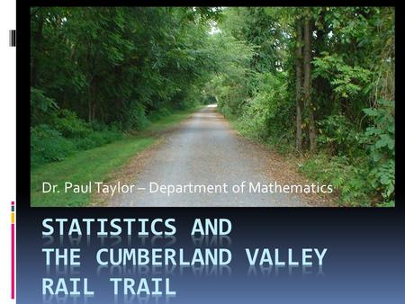 Dr. Paul Taylor – Department of Mathematics. Cumberland Valley Rail Trail  The current trail  What the trail could be  Helping the trail with statistics.