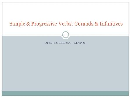 MS. SUTHIYA MANO Simple & Progressive Verbs; Gerunds & Infinitives.