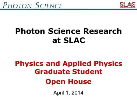 April 1, 2014 Photon Science Research at SLAC Physics and Applied Physics Graduate Student Open House.