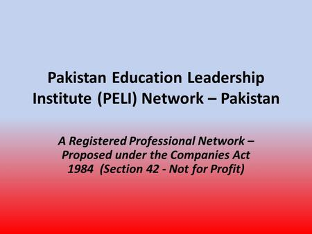 Pakistan Education Leadership Institute (PELI) Network – Pakistan A Registered Professional Network – Proposed under the Companies Act 1984 (Section 42.