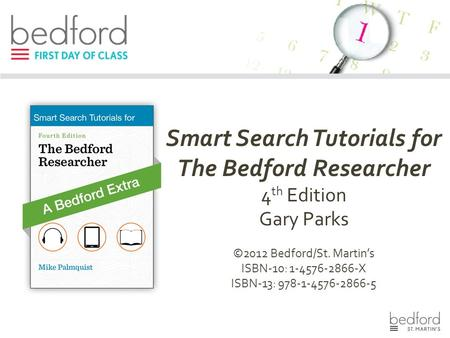 Smart Search Tutorials for The Bedford Researcher 4 th Edition Gary Parks ©2012 Bedford/St. Martin's ISBN-10: 1-4576-2866-X ISBN-13: 978-1-4576-2866-5.