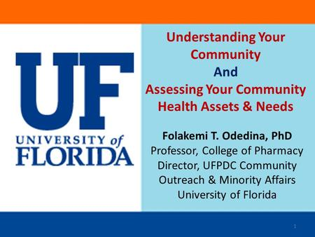 Understanding Your Community And Assessing Your Community Health Assets & Needs Folakemi T. Odedina, PhD Professor, College of Pharmacy Director, UFPDC.
