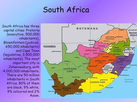 South Africa South Africa has three capital cities: Pretoria (executive, 500,000 inhabitants), Bloemfontein (judicial, 650,000 inhabitants) and Cape Town.