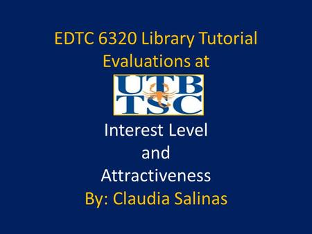 EDTC 6320 Library Tutorial Evaluations at Interest Level and Attractiveness By: Claudia Salinas.