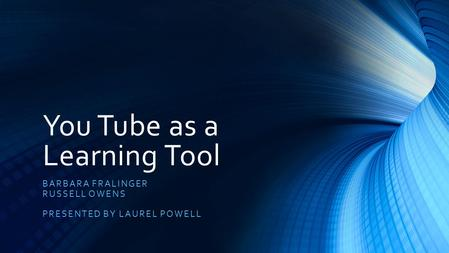 You Tube as a Learning Tool BARBARA FRALINGER RUSSELL OWENS PRESENTED BY LAUREL POWELL.