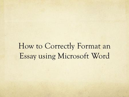 How to Correctly Format an Essay using Microsoft Word.